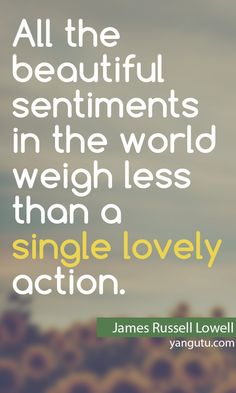 All the beautiful sentiments in the world weigh less than a single lovely action ,~ James Russell Lowell <3 Love Sayings #quotes, #love, #sayings, https://apps.facebook.com/yangutu