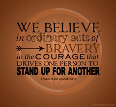 """We believe in ordinary acts of bravery in the courage that drives one person to stand up for another"" Dauntless manifesto #Divergent"