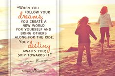 When you follow your dreams, you create a new world for yourself and bring others along for the ride. Your destiny awaits you; skip towards it. ~Jayme Barrett