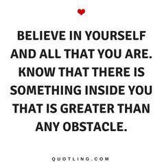 Believe in Yourself Quotes Believe in yourself and all that you are. Know that there is something inside you that is greater than any obstacle.