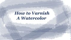 How to varnish a watercolor so it does not need to be framed with glass or plexiglass. PDF file at web site.