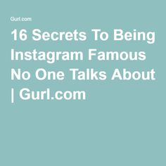 16 Secrets To Being Instagram Famous No One Talks About | Gurl.com