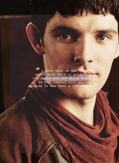 I know this is the end, and I know this is goodbye, but thank you for being there on the journey with us because it has been a lot of fun!- Colin Morgan.