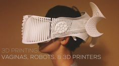 3D PRINTING : VAGINAS, ROBOTS, & 3D PRINTERS