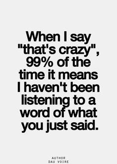 "When I say to you ""That's crazy,"" it means that 99% of the time I haven't been listening to a single word you just said. Please, talk thing of importance to me."