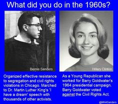 What did you do in the 1960s? | Bernie Sanders: Organized effective resistance to segregation & civil rights violations in Chicago. Marched to Dr. Martin Luther King's 'I have a dream' speech w/thousands of other activists. | Hillary Clinton: As a Young Republican, she worked for Barry Goldwater's 1964 presidential campaign. Barry Goldwater voted AGAINST the Civil Rights Act. 7/3