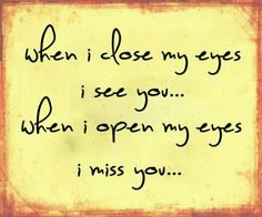 When i close my eyes i see you...When i open my eyes i miss you. Always!