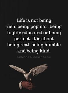 Life Quotes Life is not being rich, being popular, being highly educated or being perfect. It is about being real, being humble and being kind. Wisdom Quotes, True Quotes, Quotes To Live By, Funny Quotes, Motivational Quotes, Inspirational Quotes, Being Real Quotes, Loyalty Quotes, Humble Quotes