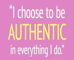 I choose To Be *Authentic* in Everything I Do!  ((Always have, Always will.... I have changed many things about myself due to being a *MOM*.... But this is one that will remain until the day that I die. So sad to see how some others live their lives.....))