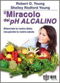 Il miracolo del pH alcalino. Bilanciate la vostra dieta, recuperate la vostra salute: Amazon.it: Robert O. Young, Shelley R. Young: Libri