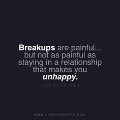 """Breakups are painful... but not as painful as staying in a relationship that makes you unhappy."" - Charles Orlando www.livelifehappy.com"