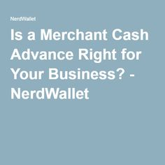 Is a Merchant Cash Advance Right for Your Business? - NerdWallet