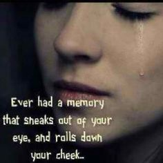 Ever had a memory that sneaks out of your eye, and rolls down your cheek...  <3