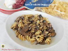 Pasta al radicchio funghi e gorgonzola Blog Profumi Sapori & Fantasia