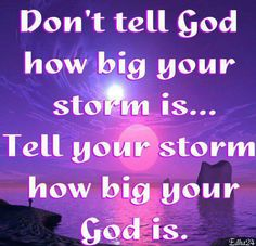 Dont tell God how big your storm is....