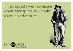 I'm so bored i wish someone would kidnap me so i could go on an adventure.