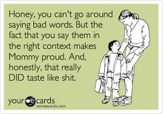 Honey, you can't go around saying bad words. But the fact that you say them in the right context makes Mommy proud. And, honestly, that really DID taste like shit.