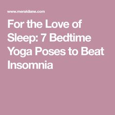 For the Love of Sleep: 7 Bedtime Yoga Poses to Beat Insomnia