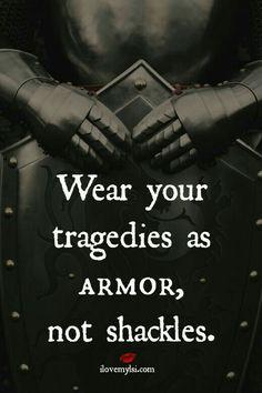 Wear your tragedies as armor...