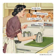 to do list 1. procrastinate 2. coffee break 3. repeat - Anne Taintor