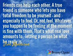 Friends can help each other. A true friend is someone who lets you have total freedom to be yourself - and especially to feel. Or, not feel. Whatever you happen to be feeling at the moment is fine with them. That's what real love amounts to - letting a person be what he really is. / Jim Morrison