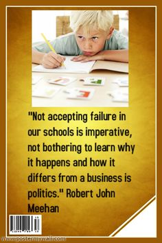 """Not accepting failure in our schools is imperative, not bothering to learn why it happens and how it differs from a business is politics."" Robert John Meehan"