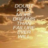 Doubt kills more.