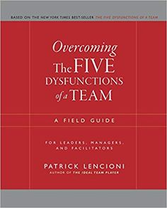 Overcoming The Five Dysfunctions Of A Team A Field Guide For Leaders Managers