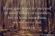 If our goal is not to succeed or avoid failure or mistakes, but to learn something, we will never fail. --Jami Gold
