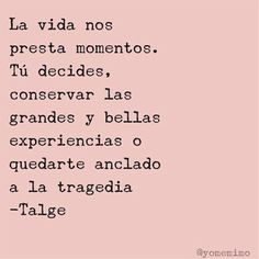 ... La vida nos presta momentos, tú decides, conservar las grandes y bellas experiencias o quedarte anclado a la tragedia. Talge.
