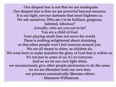 One of the best quotes ever.   Who am I to be brilliant, gorgeous, talented, fabulous? Actually, who are you not to be? You are a child of God.