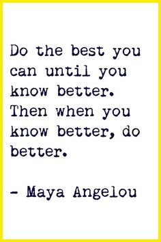 Do the best you can until you know better. Then when you know better, do better. ~Maya Angelou