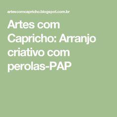 Artes com Capricho: Arranjo criativo com perolas-PAP