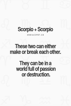 I met another Scorpio once.. Didn't get along so destruction on my part and passion on theirs.