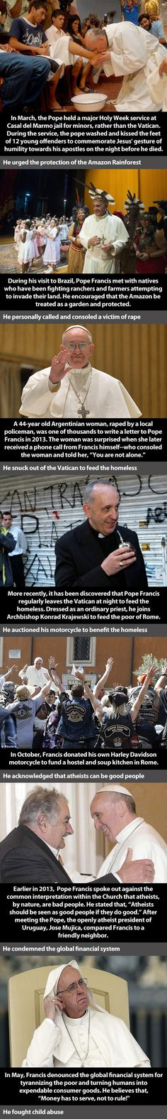 I never had much time for the Catholics idea of a pope but this is one pope I have come to admire. He is the first I have seen that hasn't placed himself on a pedestal, he is a beautiful human being.