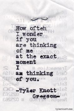 How often I wonder if you are thinking of me at the exact moment I am thinking of you. - Tyler Knott Gregson Typewriter Series #470