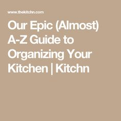 Our Epic (Almost) A-Z Guide to Organizing Your Kitchen | Kitchn