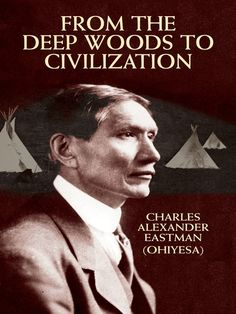 From the Deep Woods to Civilization by Charles Alexander (Ohiyesa) Eastman  In the sequel to Indian Boyhood, Eastman tells of his departure from the reservation at age 15 to receive his education among whites, his experiences as a reservation physician at the Wounded Knee massacre, and of his time in Washington, D.C., where he held a succession of government positions.