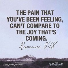 the pain that you've been feeling, cant compare to the joy thats coming - scriptures - holy - words of wisdom - quote - quotes