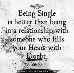 Being single is better than being in a relationship with someone who fills your heart with doubt.