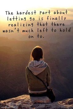 the hardest part of letting go is finally realizing that there wasn't much left to hold on to