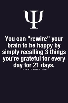 """Psychological Fact: You can """"rewire"""" your brain to be happy by simply recalling 3 things you're grateful for every day for 21 days. Now Quotes, Great Quotes, Quotes To Live By, Motivational Quotes, Life Quotes, Inspirational Quotes, Truth Quotes, The Words, Way Of Life"""