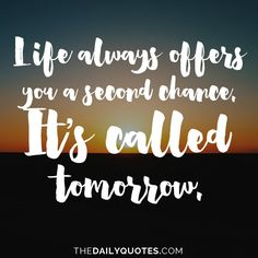 Life always offers you a second chance. It's called tomorrow. thedailyquotes.com