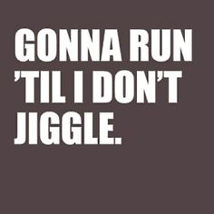 Gonna run until I don't jiggle!