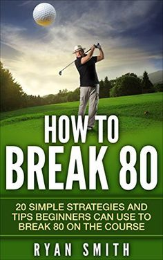 GOLF : HOW TO BREAK 80: 20 SIMPLE STRATEGIES AND TIPS BEGINNERS CAN USE TO BREAK 80 ON THE COURSE, SWING BETTER, DRIVE LONG AND PLAY LIKE A PRO! (English Edition)