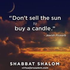 """Don't sell the sun to buy a candle."""
