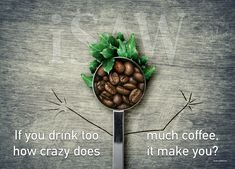 If you drink too how crazy does much coffee it make you? WHAT!! Start again! If you drink too much coffee, how crazy does it make you? For a moment, even you were unsure of whether you were reading it right... or you've had too much coffee!!