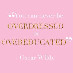 Oscar Wilde - I ALWAYS think it's better to be overdressed than under-dressed too- Overeducated? You more you know, the less happy you are. Great Quotes, Quotes To Live By, Me Quotes, Funny Quotes, Inspirational Quotes, Motivational, Sass Quotes, The Words, Preppy Quotes