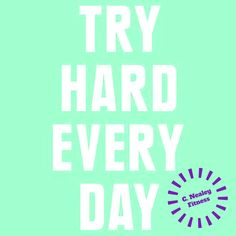 Try hard every day. C. Nealey Fitness  Need more motivation for fitness? visit my page! I have recipes, challenge groups, and free weekend workouts!