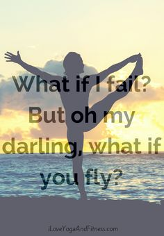 What if I fail? But oh my darling, what if you fly?  iloveyogaandfitness.com